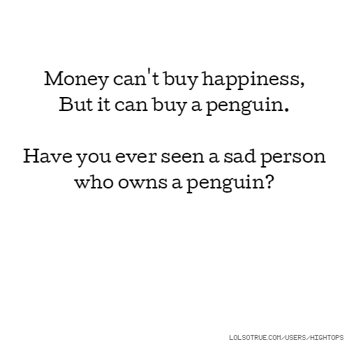 Money can't buy happiness, But it can buy a penguin. Have you ever seen a sad person who owns a penguin?