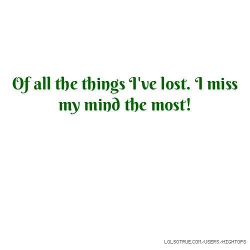 Of all the things I've lost. I miss my mind the most!