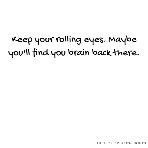 Keep your rolling eyes. Maybe you'll find you brain back there.