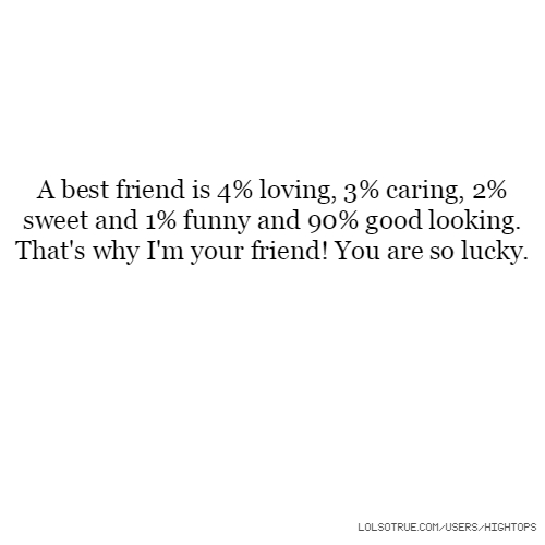 A best friend is 4% loving, 3% caring, 2% sweet and 1% funny and 90% good looking. That's why I'm your friend! You are so lucky.