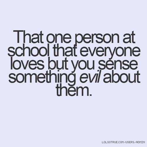 That one person at school that everyone loves but you sense something evil about them.
