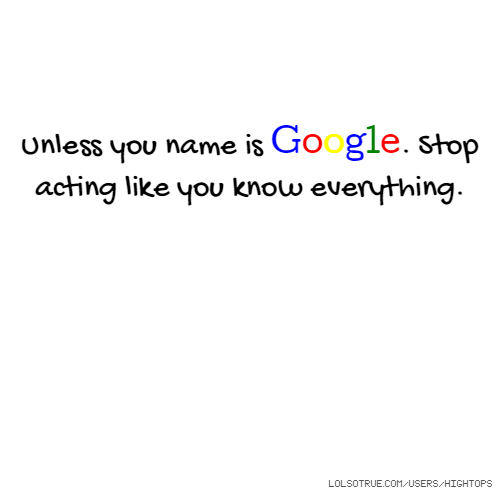 Unless you name is Google. Stop acting like you know everything.