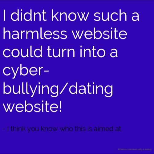 I didnt know such a harmless website could turn into a cyber-bullying/dating website! - I think you know who this is aimed at.