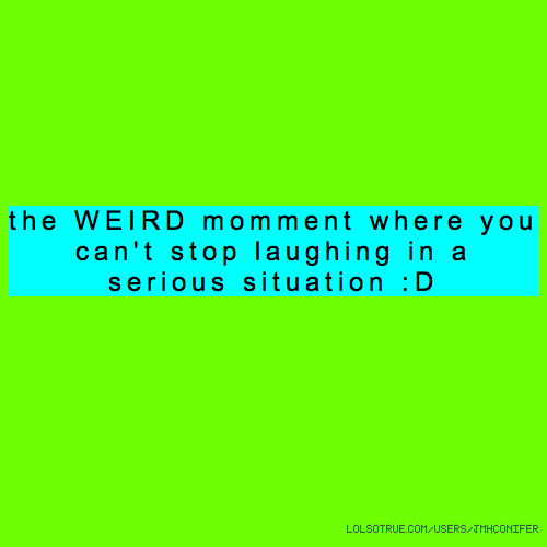 the WEIRD momment where you can't stop laughing in a serious situation :D