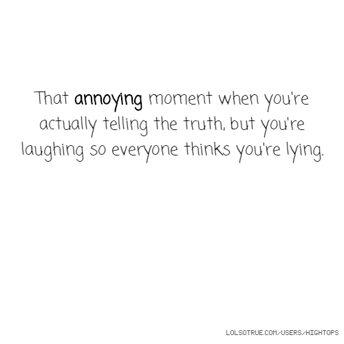 That annoying moment when you're actually telling the truth, but you're laughing so everyone thinks you're lying.