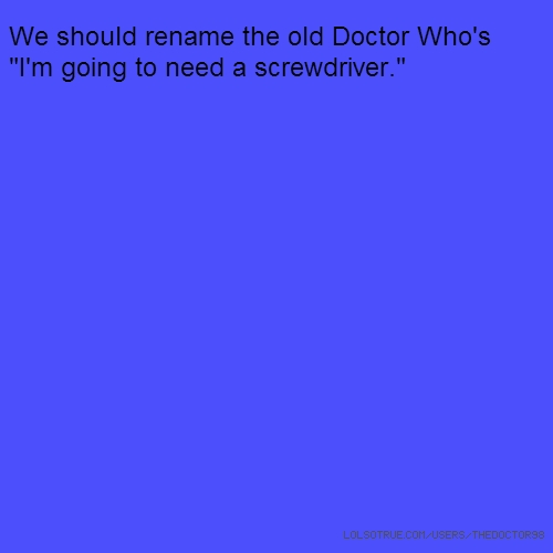 "We should rename the old Doctor Who's ""I'm going to need a screwdriver."""