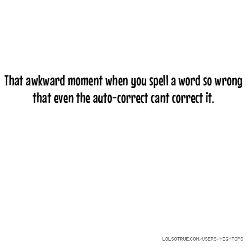 That awkward moment when you spell a word so wrong that even the auto-correct cant correct it.