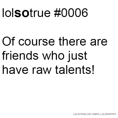 lolsotrue #0006 Of course there are friends who just have raw talents!