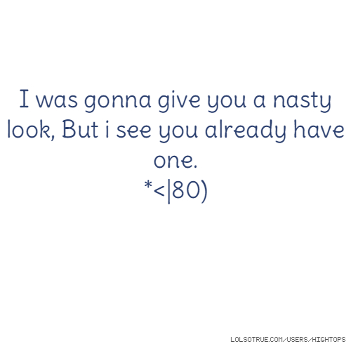 I was gonna give you a nasty look, But i see you already have one. *<|80)
