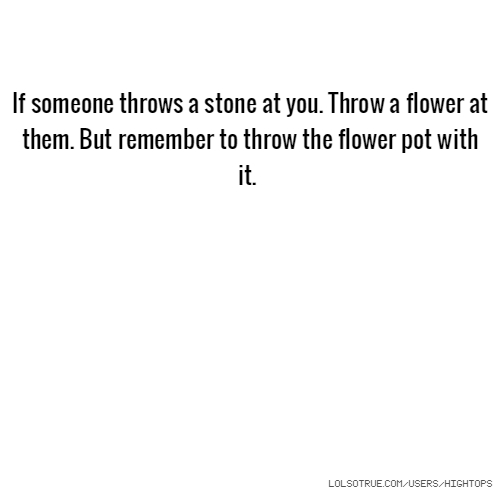If someone throws a stone at you. Throw a flower at them. But remember to throw the flower pot with it.