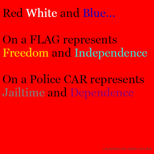 Red White and Blue... On a FLAG represents Freedom and Independence On a Police CAR represents Jailtime and Dependence