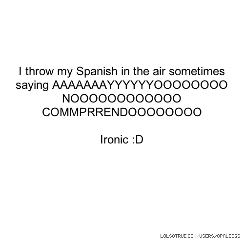 I throw my Spanish in the air sometimes saying AAAAAAAYYYYYYOOOOOOOO NOOOOOOOOOOOO COMMPRRENDOOOOOOOO Ironic :D