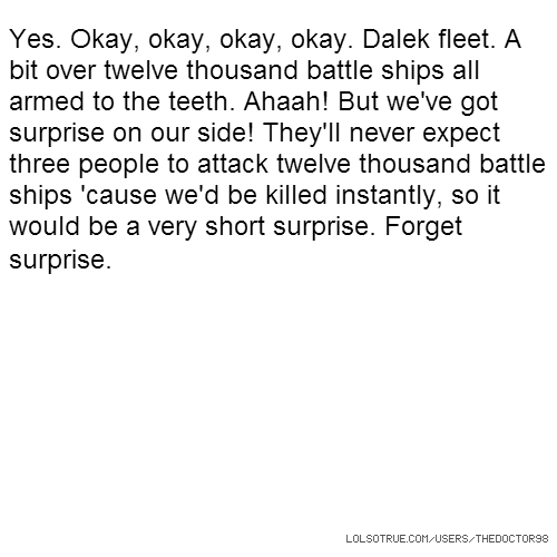 Yes. Okay, okay, okay, okay. Dalek fleet. A bit over twelve thousand battle ships all armed to the teeth. Ahaah! But we've got surprise on our side! They'll never expect three people to attack twelve thousand battle ships 'cause we'd be killed instantly, so it would be a very short surprise. Forget surprise.
