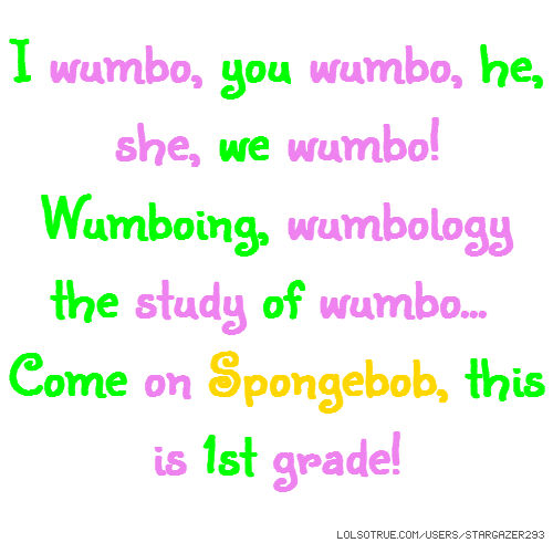 I wumbo, you wumbo, he, she, we wumbo! Wumboing, wumbology the study of wumbo... Come on Spongebob, this is 1st grade!
