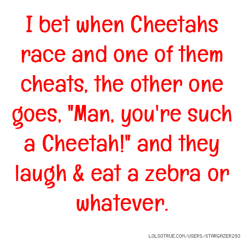 "I bet when Cheetahs race and one of them cheats, the other one goes, ""Man, you're such a Cheetah!"" and they laugh & eat a zebra or whatever."