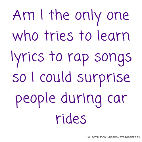 Am I the only one who tries to learn lyrics to rap songs so I could surprise people during car rides