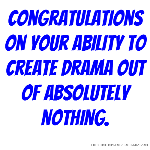 Congratulations on your ability to create drama out of absolutely nothing.