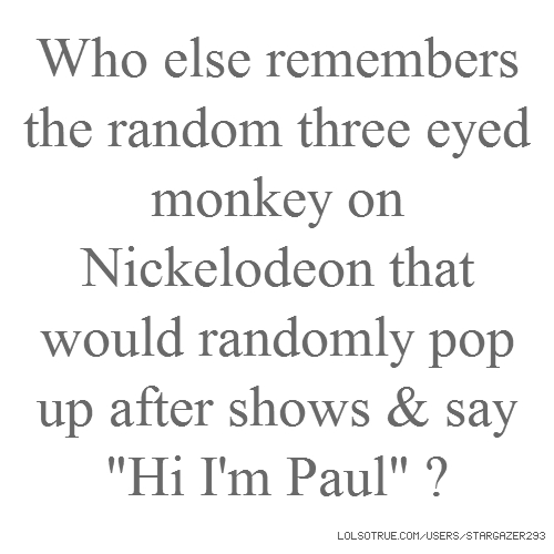 "Who else remembers the random three eyed monkey on Nickelodeon that would randomly pop up after shows & say ""Hi I'm Paul"" ?"