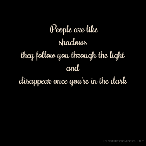 People are like shadows they follow you through the light and disappear once you're in the dark