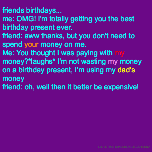 friends birthdays... me: OMG! I'm totally getting you the best birthday present ever. friend: aww thanks, but you don't need to spend your money on me. Me: You thought I was paying with my money?*laughs* I'm not wasting my money on a birthday present, I'm using my dad's money friend: oh, well then it better be expensive!