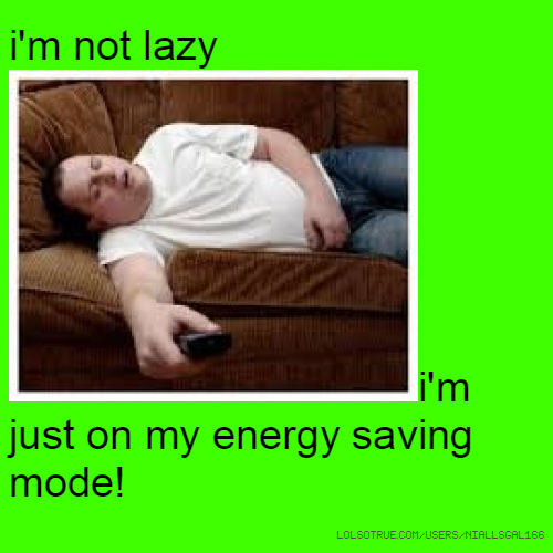 i'm not lazyi'm just on my energy saving mode!