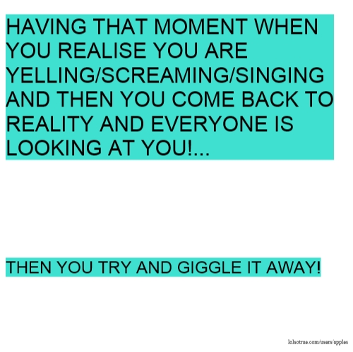 HAVING THAT MOMENT WHEN YOU REALISE YOU ARE YELLING/SCREAMING/SINGING AND THEN YOU COME BACK TO REALITY AND EVERYONE IS LOOKING AT YOU!... THEN YOU TRY AND GIGGLE IT AWAY!