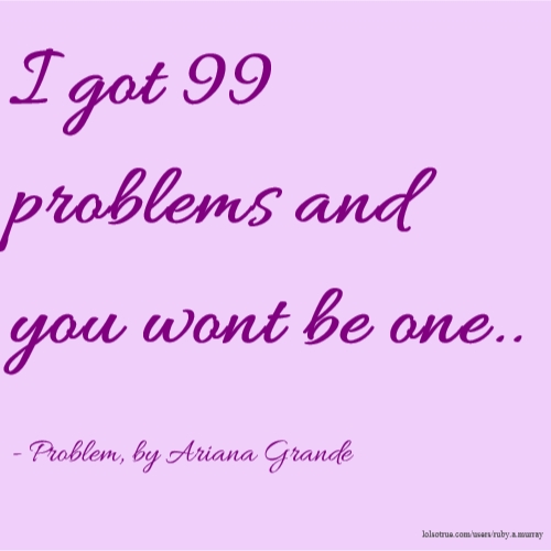 I got 99 problems and you wont be one.. - Problem, by Ariana Grande