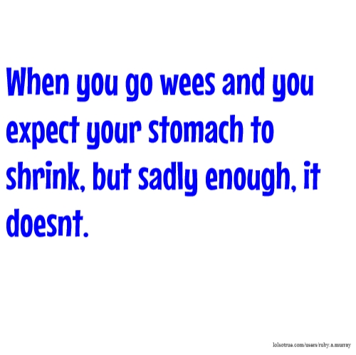 When you go wees and you expect your stomach to shrink, but sadly enough, it doesnt.