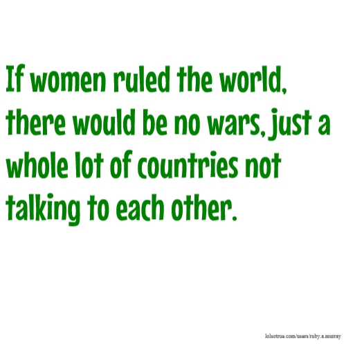 If women ruled the world, there would be no wars, just a whole lot of countries not talking to each other.