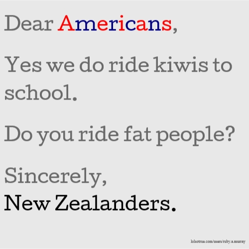 Dear Americans, Yes we do ride kiwis to school. Do you ride fat people? Sincerely, New Zealanders.