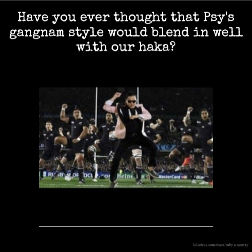 Have you ever thought that Psy's gangnam style would blend in well with our haka?