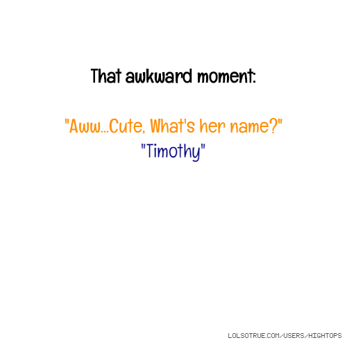 "That awkward moment: ""Aww...Cute, What's her name?"" ""Timothy"""