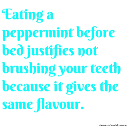 Eating a peppermint before bed justifies not brushing your teeth because it gives the same flavour.