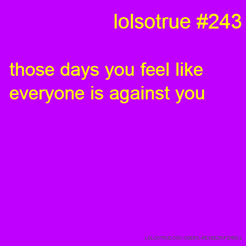 lolsotrue #243 those days you feel like everyone is against you