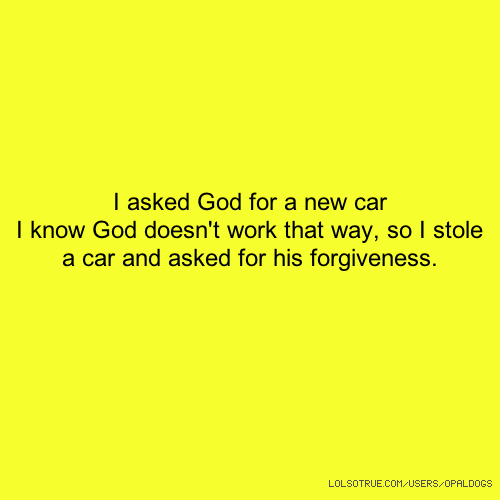 I asked God for a new car I know God doesn't work that way, so I stole a car and asked for his forgiveness.
