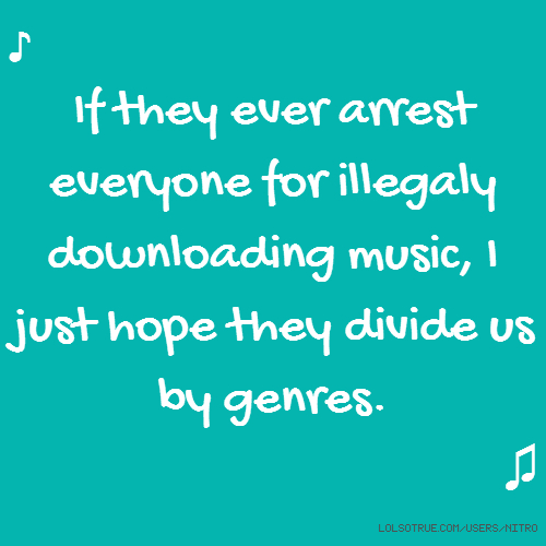 ♪ If they ever arrest everyone for illegaly downloading music, I just hope they divide us by genres. ♫