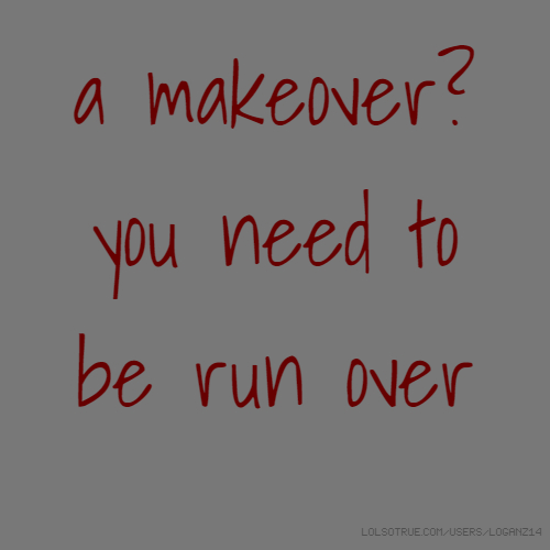 a makeover? you need to be run over