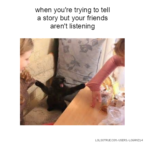 when you're trying to tell a story but your friends aren't listening