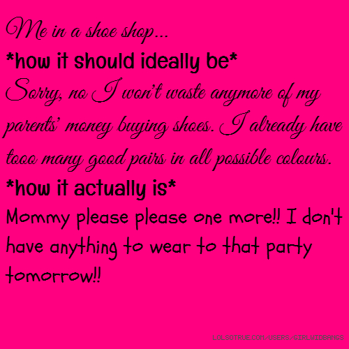 Me in a shoe shop... *how it should ideally be* Sorry, no I won't waste anymore of my parents' money buying shoes. I already have tooo many good pairs in all possible colours. *how it actually is* Mommy please please one more!! I don't have anything to wear to that party tomorrow!!