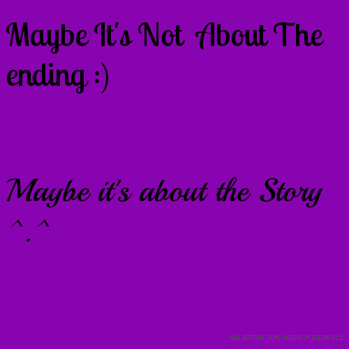 Maybe It's Not About The ending :) Maybe it's about the Story ^.^
