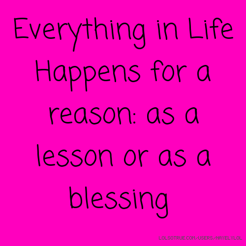 Everything in Life Happens for a reason: as a lesson or as a blessing