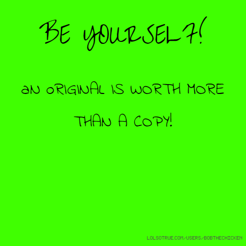 BE YOURSELF! aN oRIGINAL IS WORTH MORE THAN A COPY!