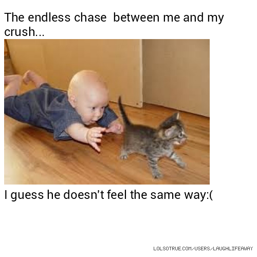 The endless chase between me and my crush... I guess he doesn't feel the same way:(