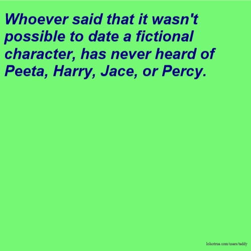 Whoever said that it wasn't possible to date a fictional character, has never heard of Peeta, Harry, Jace, or Percy.