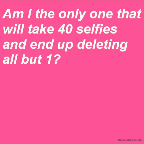 Am I the only one that will take 40 selfies and end up deleting all but 1?