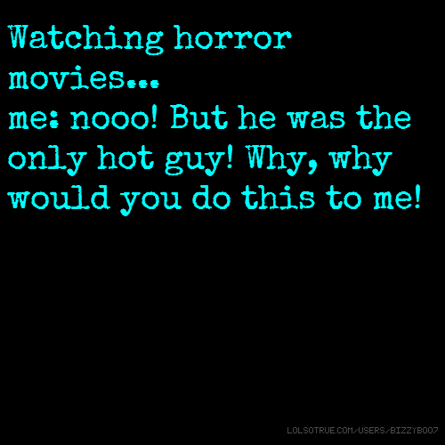 Watching horror movies... me: nooo! But he was the only hot guy! Why, why would you do this to me!