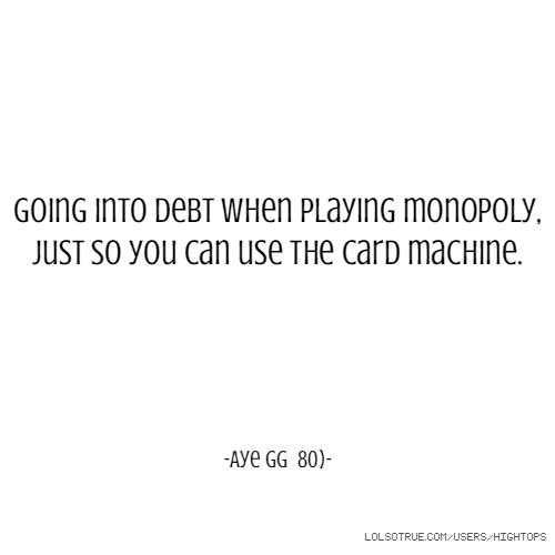 Going into debt when playing monopoly, just so you can use the card machine. -Aye gg 80)-