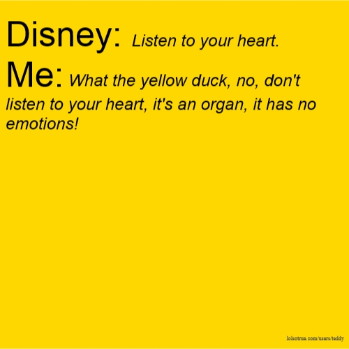 Disney: Listen to your heart. Me: What the yellow duck, no, don't listen to your heart, it's an organ, it has no emotions!