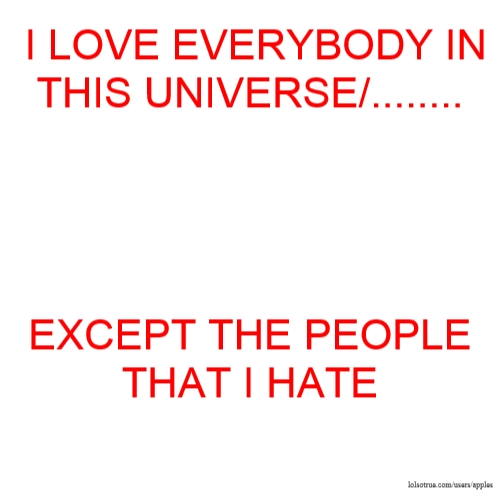 I LOVE EVERYBODY IN THIS UNIVERSE/........ EXCEPT THE PEOPLE THAT I HATE
