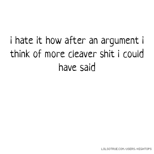 i hate it how after an argument i think of more cleaver shit i could have said